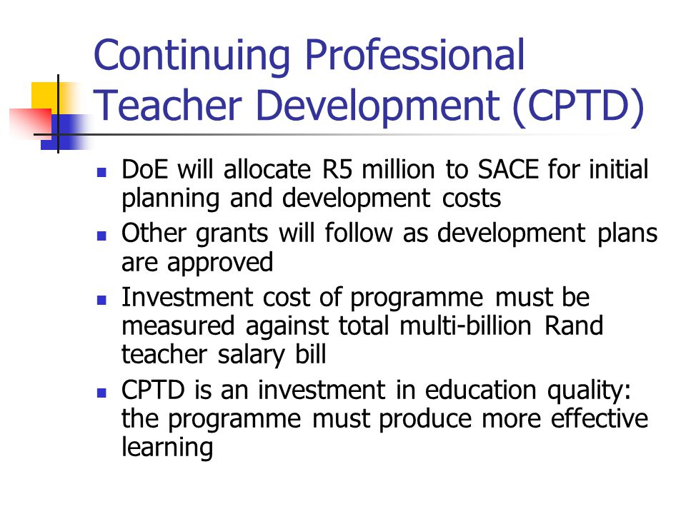 Continuing Professional Teacher Development (CPTD) DoE will allocate R5 million to SACE for initial planning and development costs Other grants will f