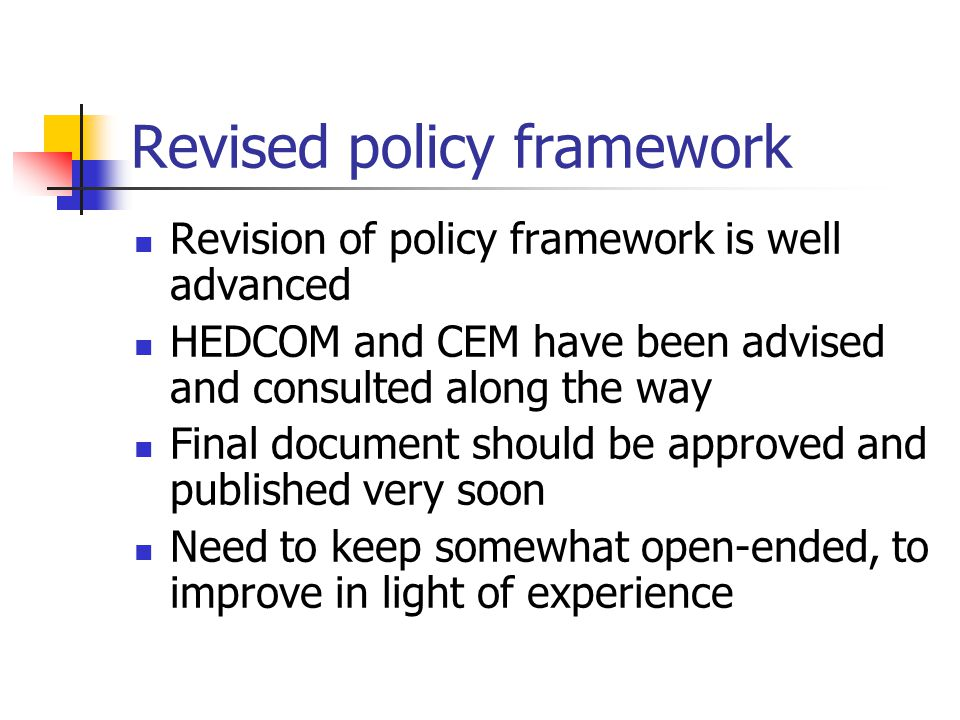 Revised policy framework Revision of policy framework is well advanced HEDCOM and CEM have been advised and consulted along the way Final document sho