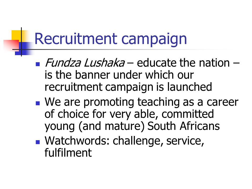 Recruitment campaign Fundza Lushaka – educate the nation – is the banner under which our recruitment campaign is launched We are promoting teaching as