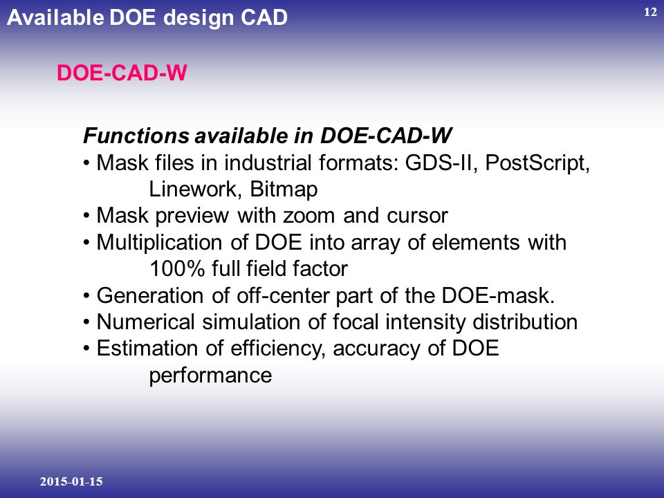 2015-01-15 12 Functions available in DOE-CAD-W Mask files in industrial formats: GDS-II, PostScript, Linework, Bitmap Mask preview with zoom and cursor Multiplication of DOE into array of elements with 100% full field factor Generation of off-center part of the DOE-mask.