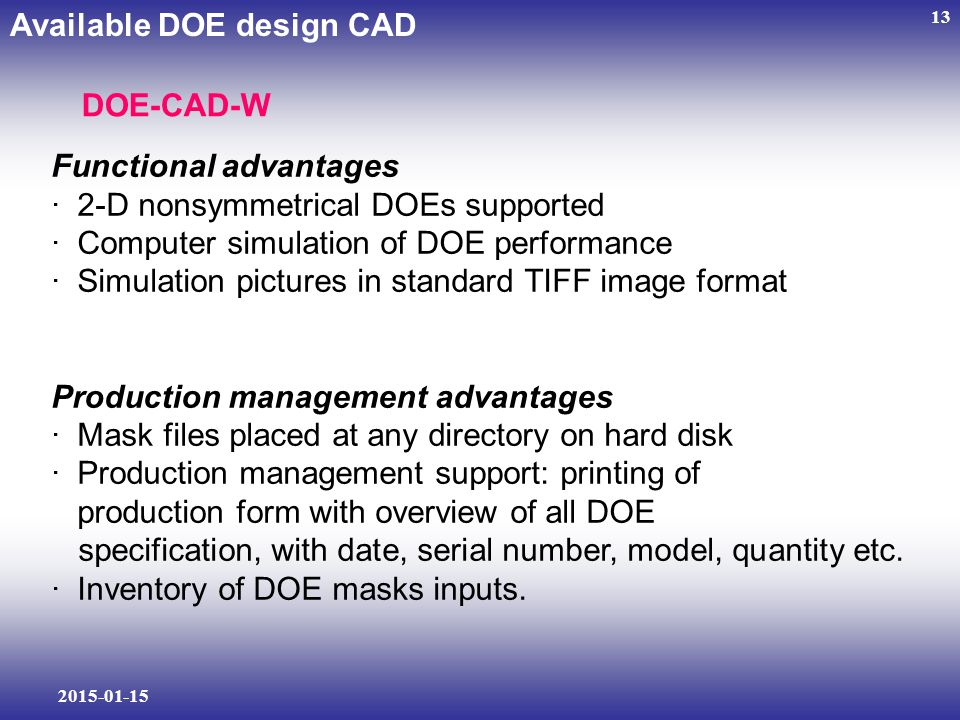 2015-01-15 13 Functional advantages · 2-D nonsymmetrical DOEs supported · Computer simulation of DOE performance · Simulation pictures in standard TIFF image format Production management advantages · Mask files placed at any directory on hard disk · Production management support: printing of production form with overview of all DOE specification, with date, serial number, model, quantity etc.