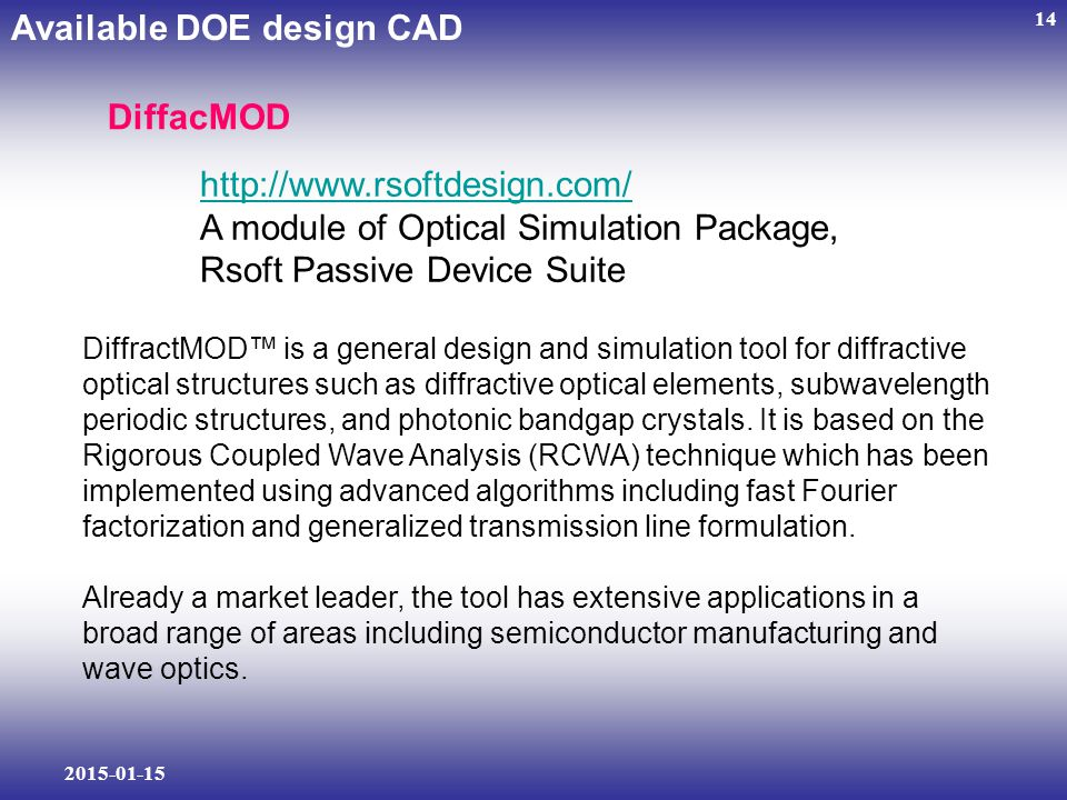 2015-01-15 14 DiffacMOD Available DOE design CAD http://www.rsoftdesign.com/ A module of Optical Simulation Package, Rsoft Passive Device Suite DiffractMOD™ is a general design and simulation tool for diffractive optical structures such as diffractive optical elements, subwavelength periodic structures, and photonic bandgap crystals.
