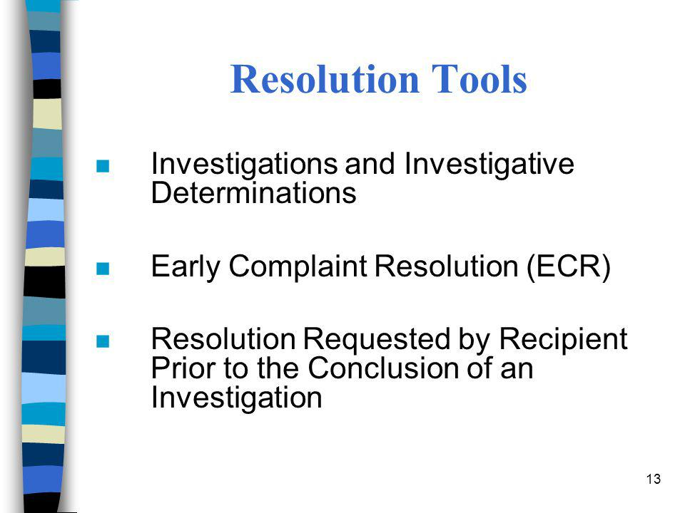 13 Resolution Tools n Investigations and Investigative Determinations n Early Complaint Resolution (ECR) n Resolution Requested by Recipient Prior to
