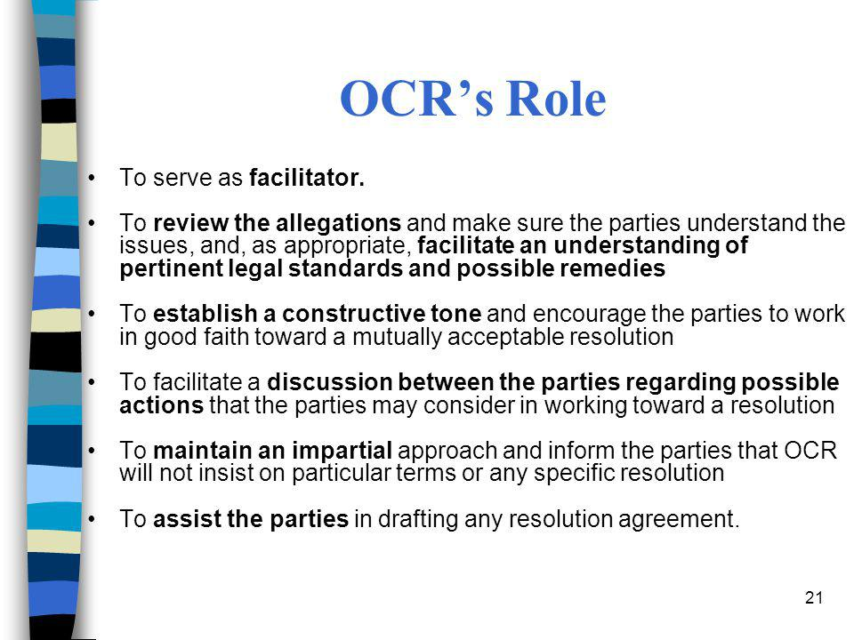 21 OCR's Role To serve as facilitator. To review the allegations and make sure the parties understand the issues, and, as appropriate, facilitate an u