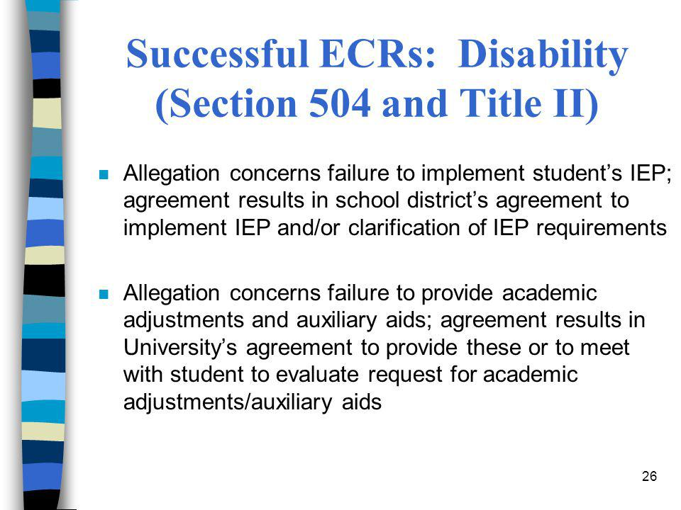 26 Successful ECRs: Disability (Section 504 and Title II) n Allegation concerns failure to implement student's IEP; agreement results in school distri