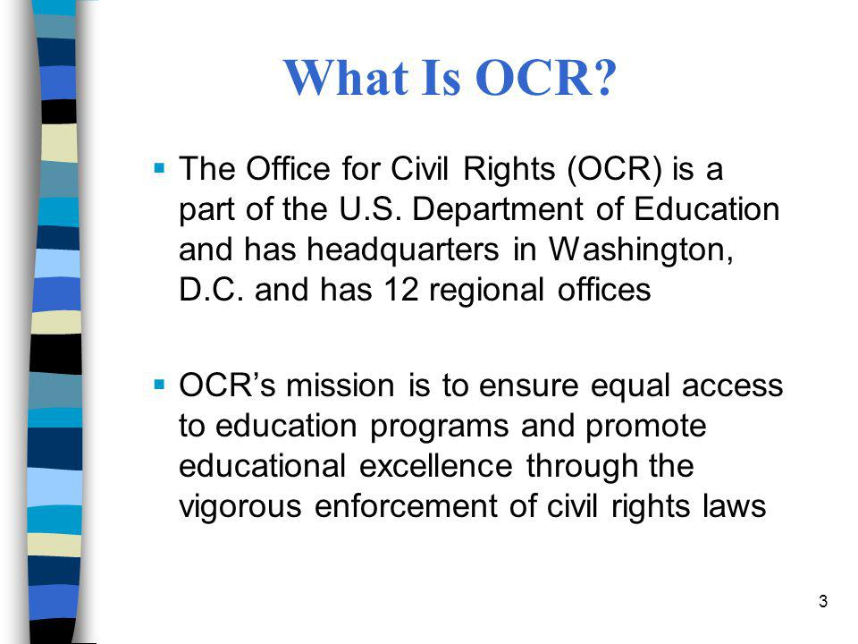 3 What Is OCR?  The Office for Civil Rights (OCR) is a part of the U.S. Department of Education and has headquarters in Washington, D.C. and has 12 r