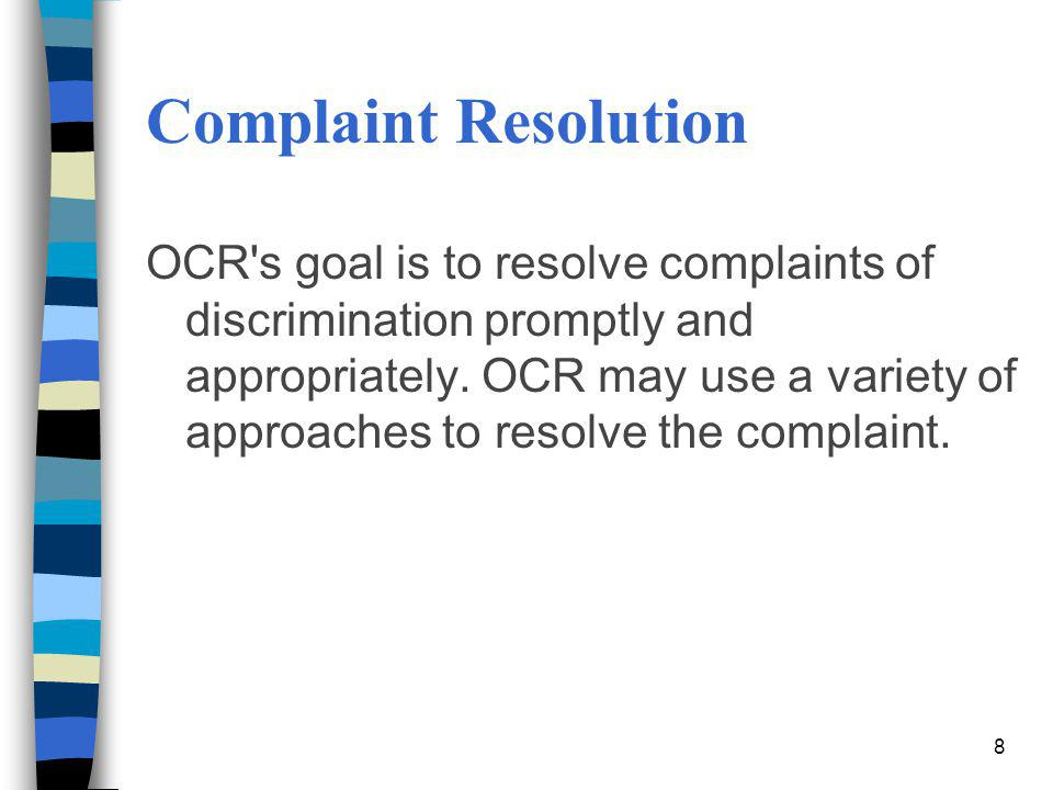 Complaint Resolution OCR's goal is to resolve complaints of discrimination promptly and appropriately. OCR may use a variety of approaches to resolve