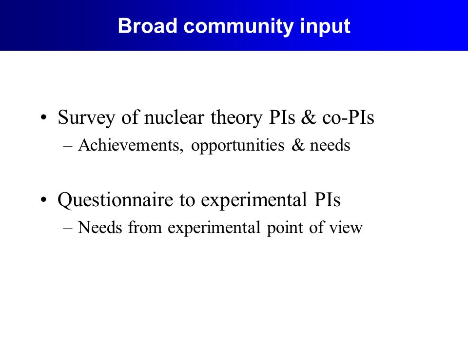 Broad community input Survey of nuclear theory PIs & co-PIs –Achievements, opportunities & needs Questionnaire to experimental PIs –Needs from experimental point of view