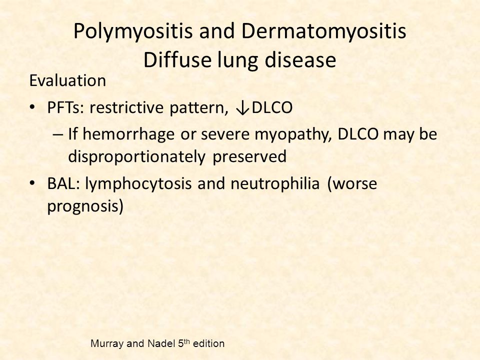 Polymyositis and Dermatomyositis Diffuse lung disease Evaluation PFTs: restrictive pattern, ↓DLCO – If hemorrhage or severe myopathy, DLCO may be disproportionately preserved BAL: lymphocytosis and neutrophilia (worse prognosis) Murray and Nadel 5 th edition
