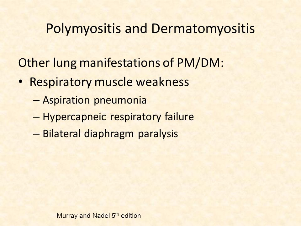 Polymyositis and Dermatomyositis Other lung manifestations of PM/DM: Respiratory muscle weakness – Aspiration pneumonia – Hypercapneic respiratory failure – Bilateral diaphragm paralysis Murray and Nadel 5 th edition