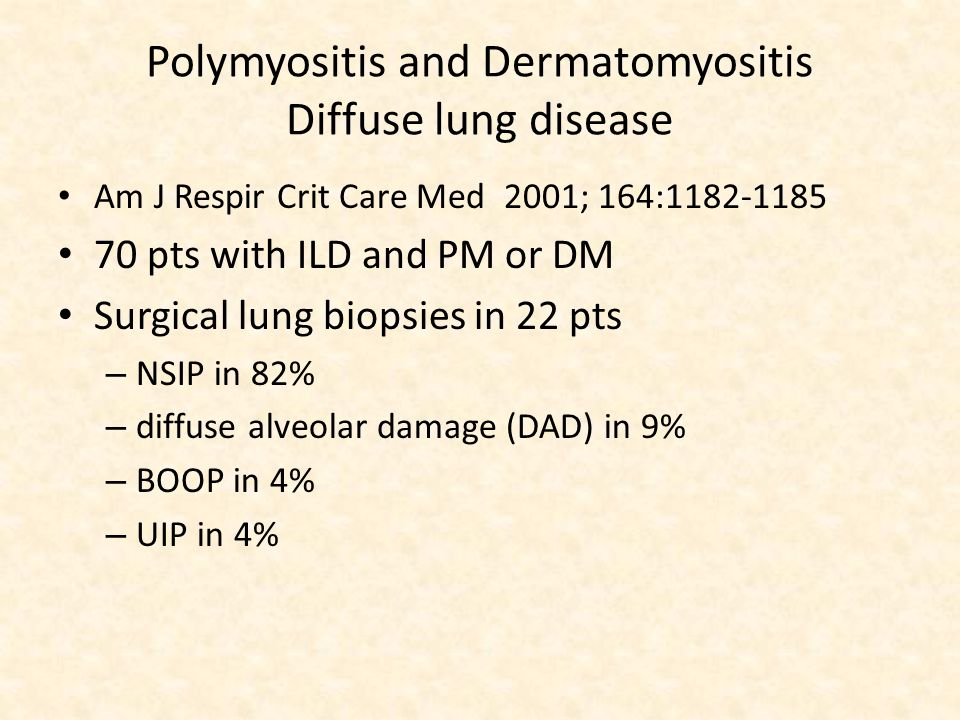 Polymyositis and Dermatomyositis Diffuse lung disease Am J Respir Crit Care Med 2001; 164:1182-1185 70 pts with ILD and PM or DM Surgical lung biopsies in 22 pts – NSIP in 82% – diffuse alveolar damage (DAD) in 9% – BOOP in 4% – UIP in 4%