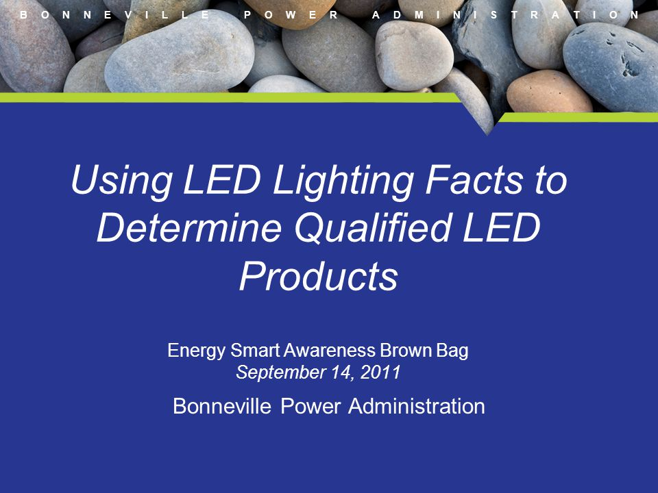 B O N N E V I L L E P O W E R A D M I N I S T R A T I O N Using LED Lighting Facts to Determine Qualified LED Products Energy Smart Awareness Brown Ba