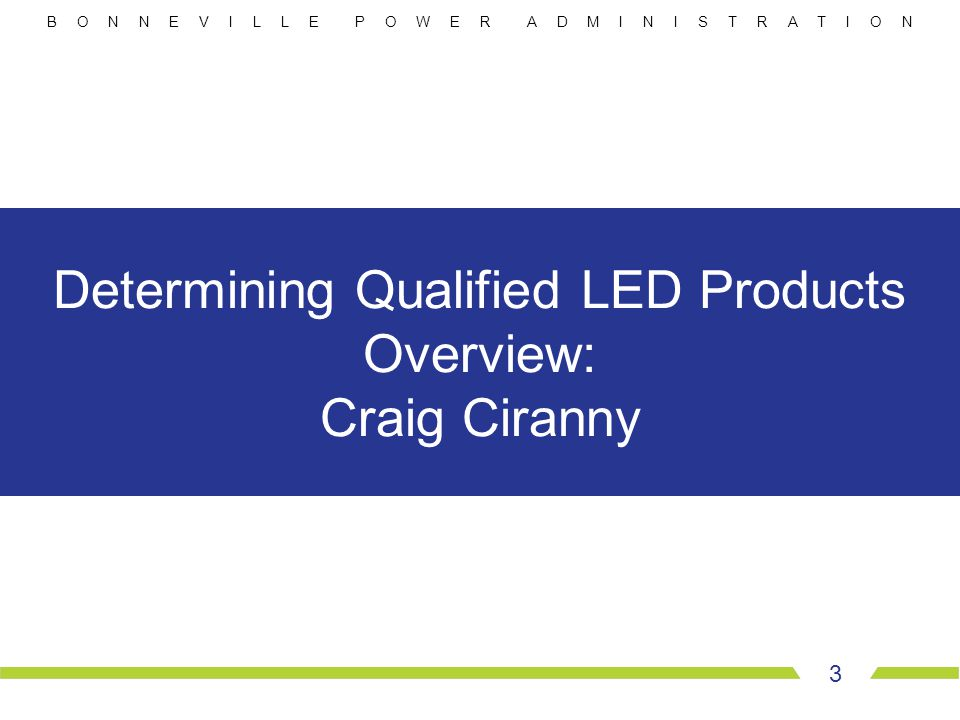B O N N E V I L L E P O W E R A D M I N I S T R A T I O N 3 Determining Qualified LED Products Overview: Craig Ciranny