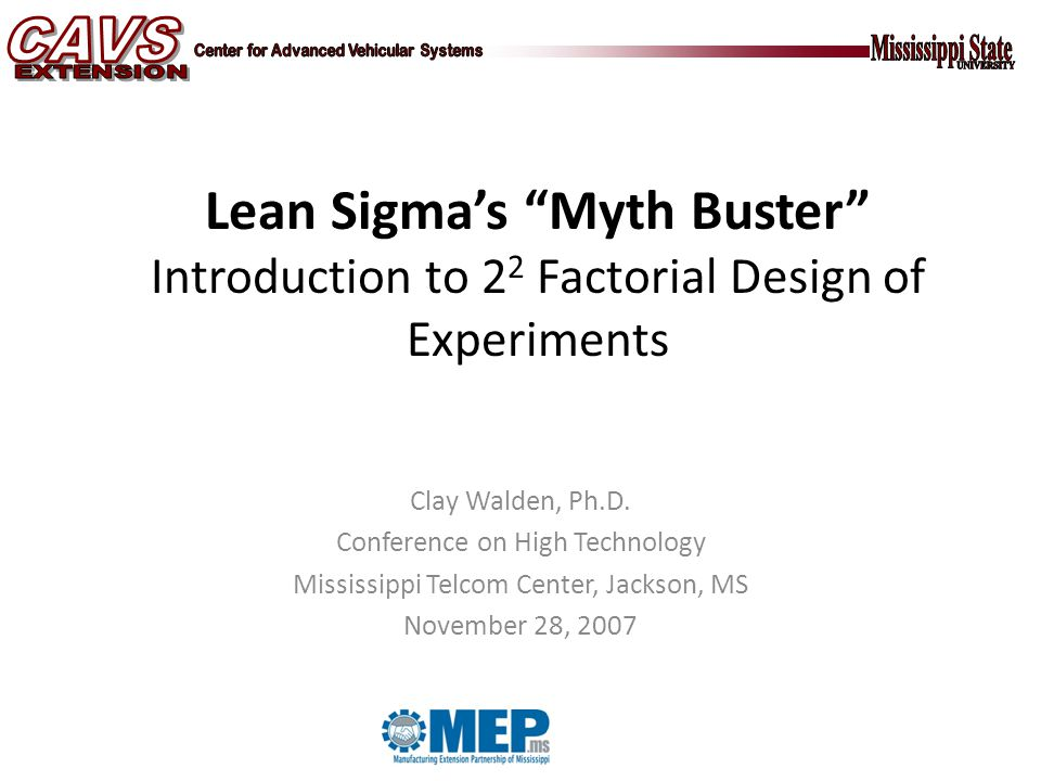 Lean Sigma's Myth Buster Introduction to 2 2 Factorial Design of Experiments Clay Walden, Ph.D.