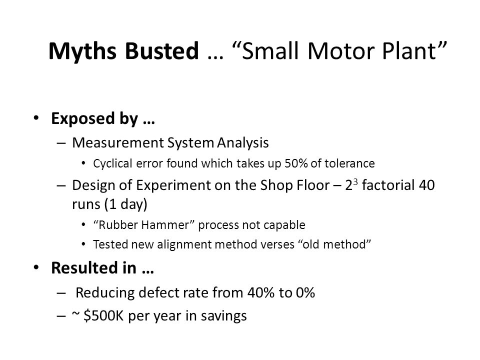Myths Busted … Small Motor Plant Exposed by … – Measurement System Analysis Cyclical error found which takes up 50% of tolerance – Design of Experiment on the Shop Floor – 2 3 factorial 40 runs (1 day) Rubber Hammer process not capable Tested new alignment method verses old method Resulted in … – Reducing defect rate from 40% to 0% – ~ $500K per year in savings