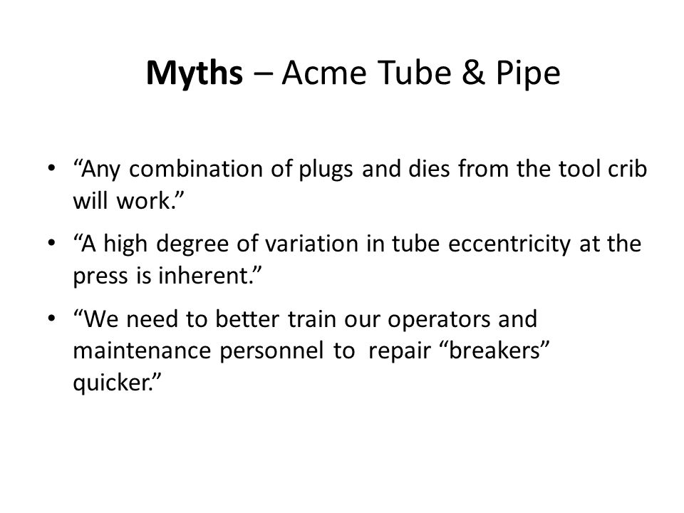 Myths – Acme Tube & Pipe Any combination of plugs and dies from the tool crib will work. A high degree of variation in tube eccentricity at the press is inherent. We need to better train our operators and maintenance personnel to repair breakers quicker.