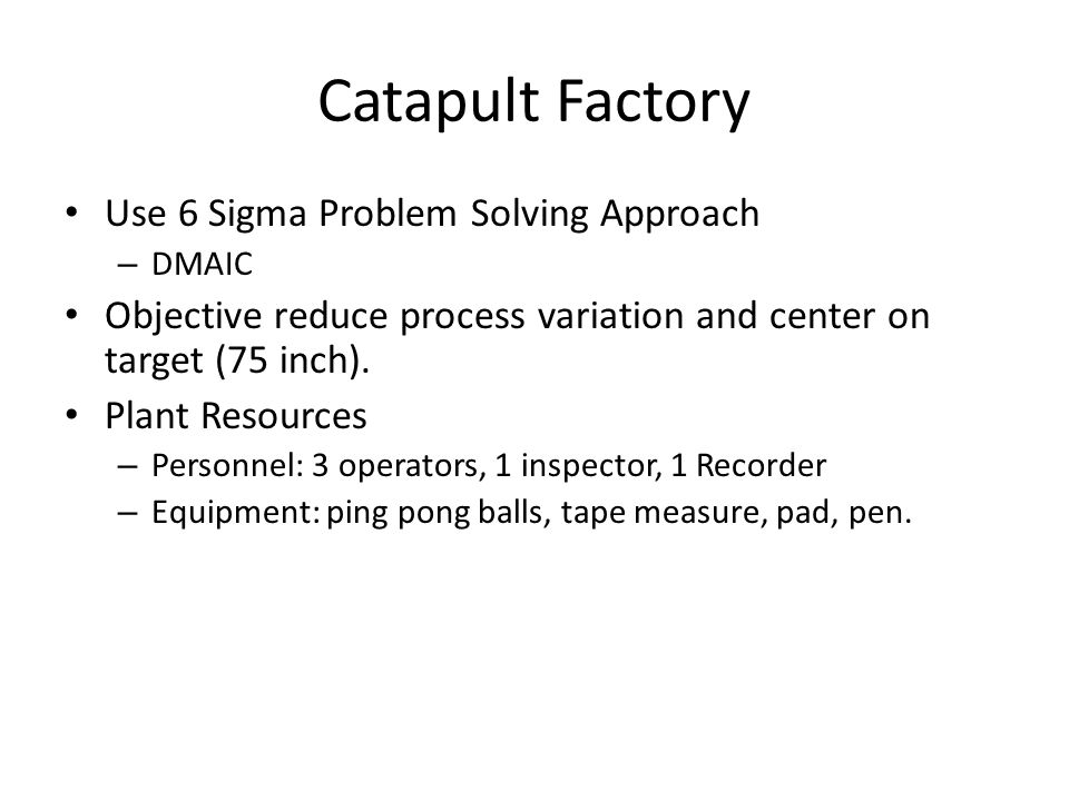 Catapult Factory Use 6 Sigma Problem Solving Approach – DMAIC Objective reduce process variation and center on target (75 inch).