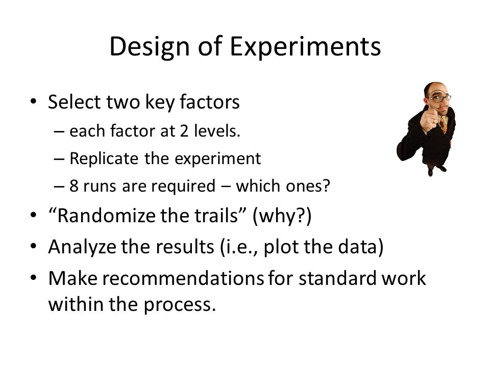 Design of Experiments Select two key factors – each factor at 2 levels.