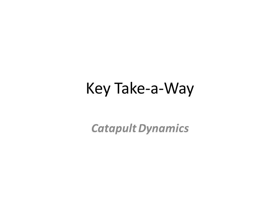 Key Take-a-Way Catapult Dynamics