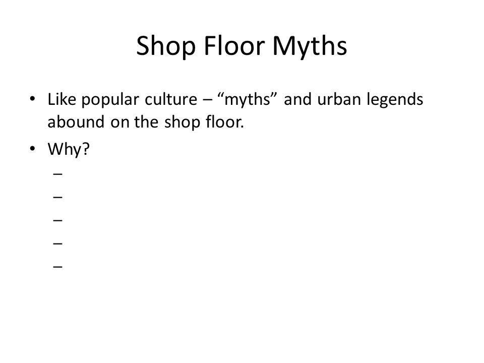Shop Floor Myths Like popular culture – myths and urban legends abound on the shop floor. Why –
