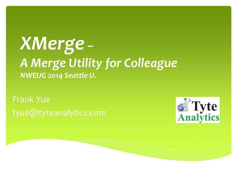 XMerge – A Merge Utility for Colleague NWEUG 2014 Seattle U. Frank Yue fyue@tyteanalytics.com