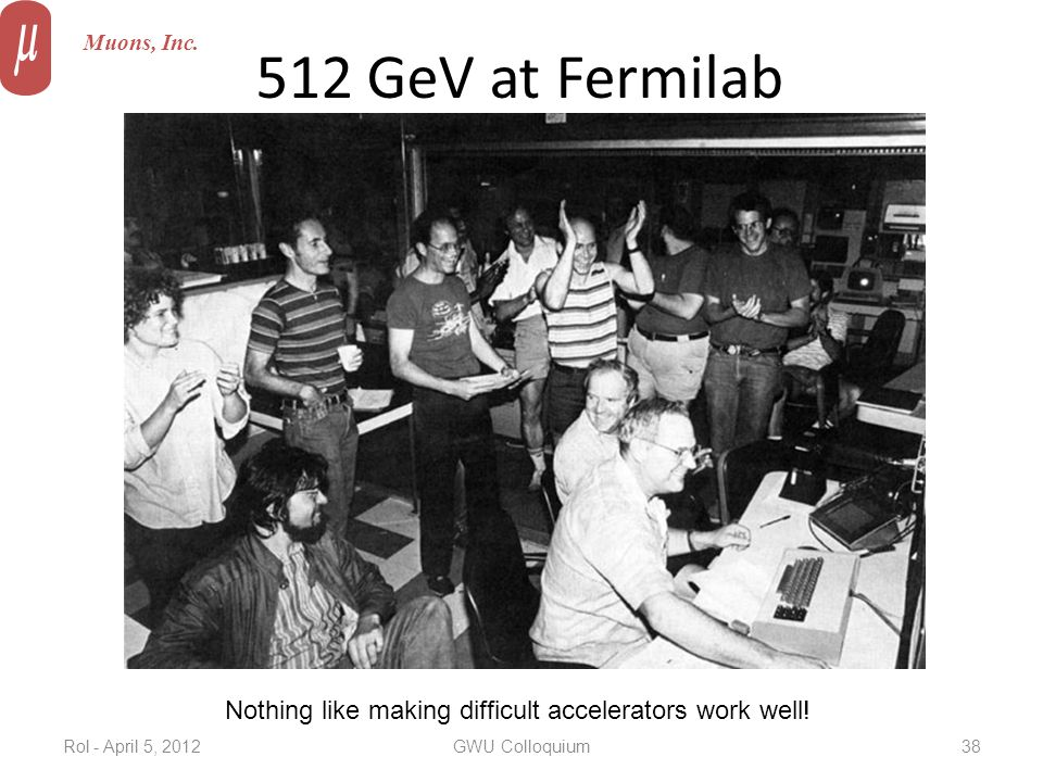 512 GeV at Fermilab Muons, Inc. Nothing like making difficult accelerators work well! Rol - April 5, 2012GWU Colloquium38