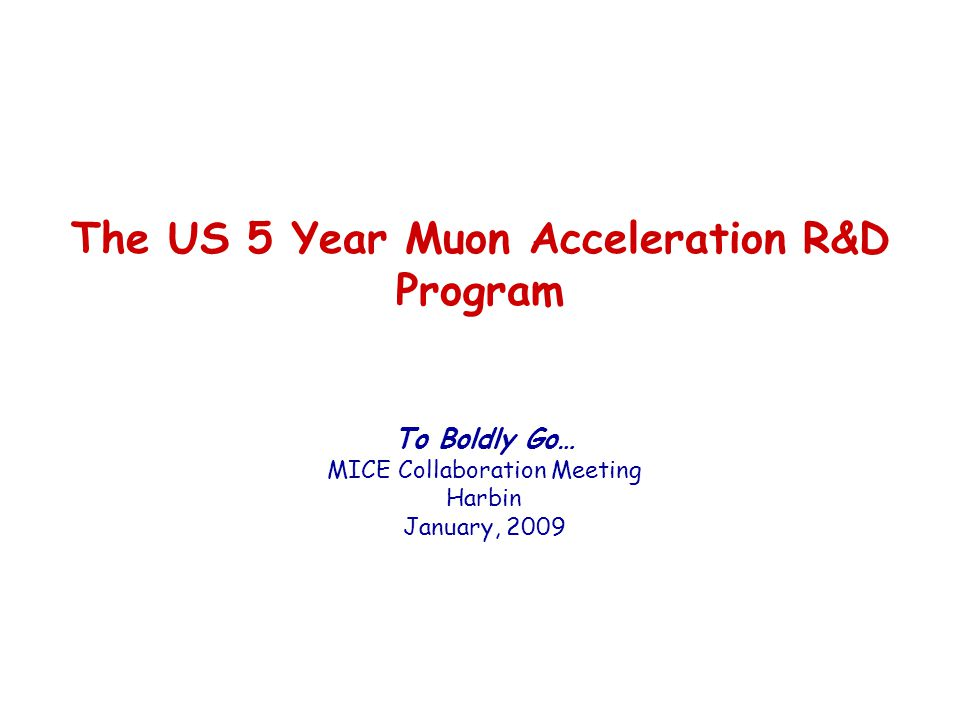 The US 5 Year Muon Acceleration R&D Program To Boldly Go… MICE Collaboration Meeting Harbin January, 2009