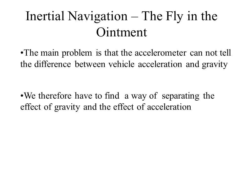 Inertial Navigation – The Fly in the Ointment The main problem is that the accelerometer can not tell the difference between vehicle acceleration and gravity We therefore have to find a way of separating the effect of gravity and the effect of acceleration