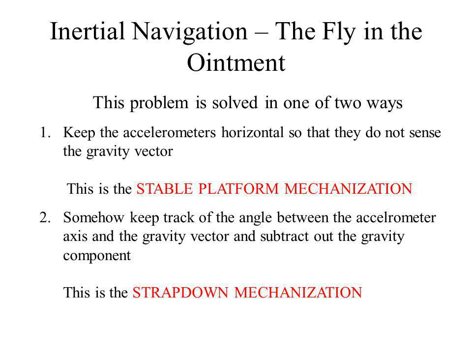 Inertial Navigation – The Fly in the Ointment This problem is solved in one of two ways 1.Keep the accelerometers horizontal so that they do not sense the gravity vector This is the STABLE PLATFORM MECHANIZATION 2.Somehow keep track of the angle between the accelrometer axis and the gravity vector and subtract out the gravity component This is the STRAPDOWN MECHANIZATION