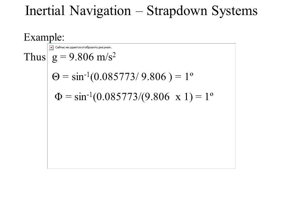 Example: Thus g = 9.806 m/s 2 Θ = sin -1 (0.085773/ 9.806 ) = 1º Φ = sin -1 (0.085773/(9.806 x 1) = 1º Inertial Navigation – Strapdown Systems