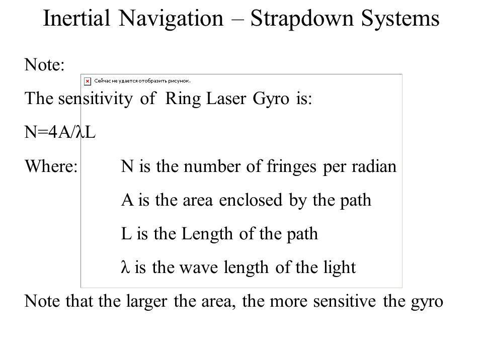 Inertial Navigation – Strapdown Systems Note: The sensitivity of Ring Laser Gyro is: N=4A/λL Where:N is the number of fringes per radian A is the area enclosed by the path L is the Length of the path λ is the wave length of the light Note that the larger the area, the more sensitive the gyro
