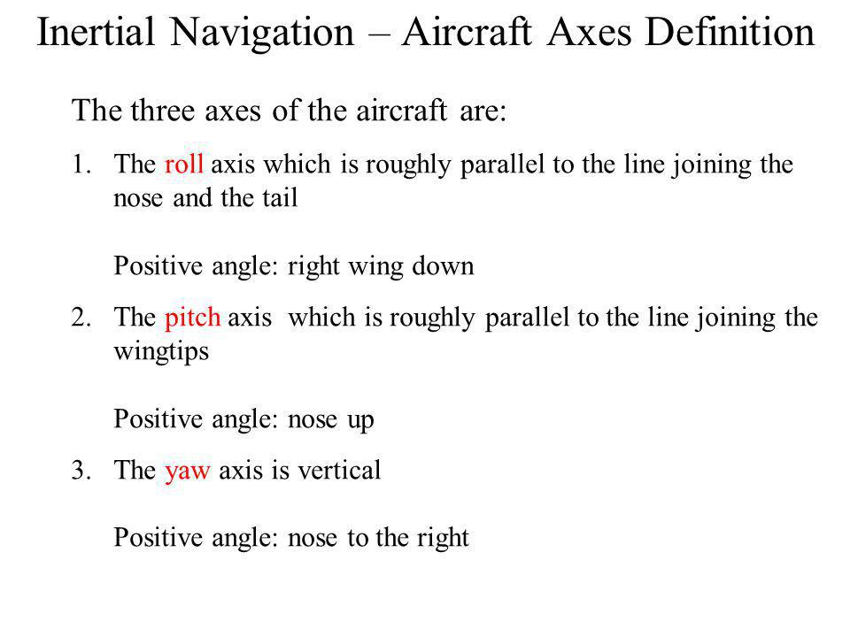 Inertial Navigation – Aircraft Axes Definition The three axes of the aircraft are: 1.The roll axis which is roughly parallel to the line joining the nose and the tail Positive angle: right wing down 2.The pitch axis which is roughly parallel to the line joining the wingtips Positive angle: nose up 3.The yaw axis is vertical Positive angle: nose to the right