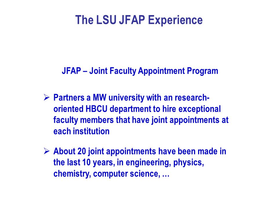 The LSU JFAP Experience JFAP – Joint Faculty Appointment Program  Partners a MW university with an research- oriented HBCU department to hire excepti