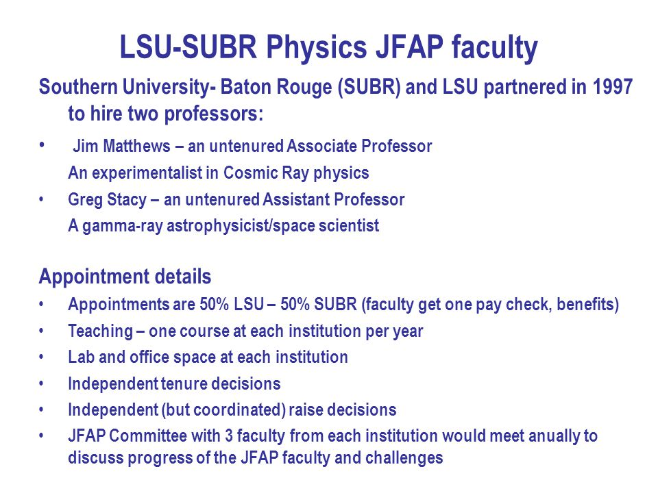 LSU-SUBR Physics JFAP faculty Southern University- Baton Rouge (SUBR) and LSU partnered in 1997 to hire two professors: Jim Matthews – an untenured Associate Professor An experimentalist in Cosmic Ray physics Greg Stacy – an untenured Assistant Professor A gamma-ray astrophysicist/space scientist Appointment details Appointments are 50% LSU – 50% SUBR (faculty get one pay check, benefits) Teaching – one course at each institution per year Lab and office space at each institution Independent tenure decisions Independent (but coordinated) raise decisions JFAP Committee with 3 faculty from each institution would meet anually to discuss progress of the JFAP faculty and challenges
