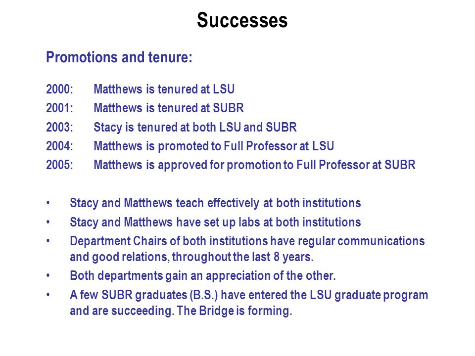 Successes Promotions and tenure: 2000: Matthews is tenured at LSU 2001: Matthews is tenured at SUBR 2003: Stacy is tenured at both LSU and SUBR 2004: