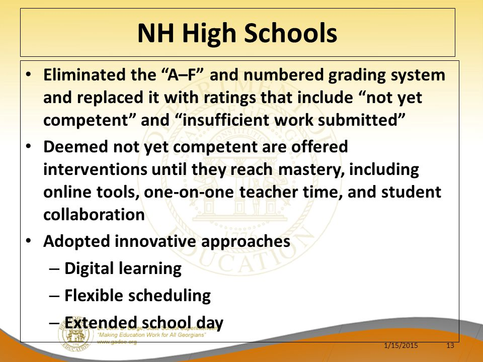 NH High Schools Eliminated the A–F and numbered grading system and replaced it with ratings that include not yet competent and insufficient work submitted Deemed not yet competent are offered interventions until they reach mastery, including online tools, one-on-one teacher time, and student collaboration Adopted innovative approaches – Digital learning – Flexible scheduling – Extended school day 1/15/201513