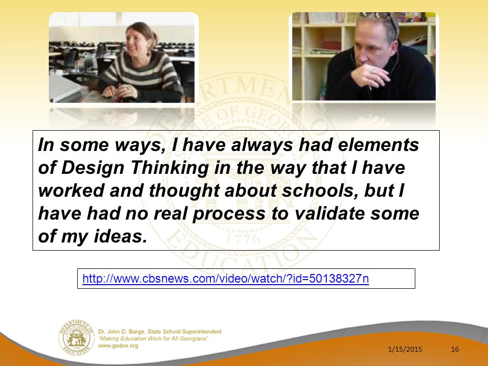 1/15/201516 http://www.cbsnews.com/video/watch/?id=50138327n In some ways, I have always had elements of Design Thinking in the way that I have worked and thought about schools, but I have had no real process to validate some of my ideas.