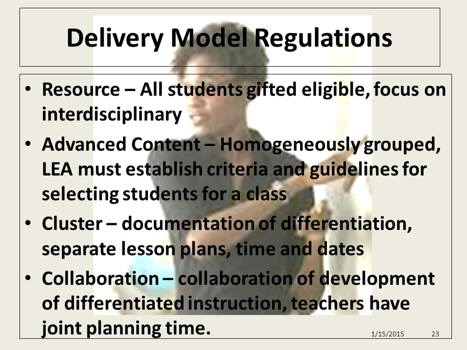 Delivery Model Regulations Resource – All students gifted eligible, focus on interdisciplinary Advanced Content – Homogeneously grouped, LEA must establish criteria and guidelines for selecting students for a class Cluster – documentation of differentiation, separate lesson plans, time and dates Collaboration – collaboration of development of differentiated instruction, teachers have joint planning time.