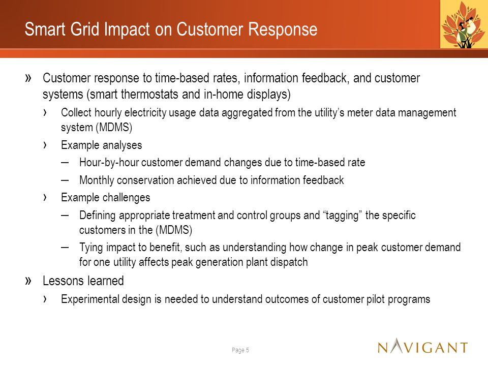 Smart Grid Impact on Customer Response » Customer response to time-based rates, information feedback, and customer systems (smart thermostats and in-home displays) › Collect hourly electricity usage data aggregated from the utility's meter data management system (MDMS) › Example analyses ‒ Hour-by-hour customer demand changes due to time-based rate ‒ Monthly conservation achieved due to information feedback › Example challenges ‒ Defining appropriate treatment and control groups and tagging the specific customers in the (MDMS) ‒ Tying impact to benefit, such as understanding how change in peak customer demand for one utility affects peak generation plant dispatch » Lessons learned › Experimental design is needed to understand outcomes of customer pilot programs Page 5