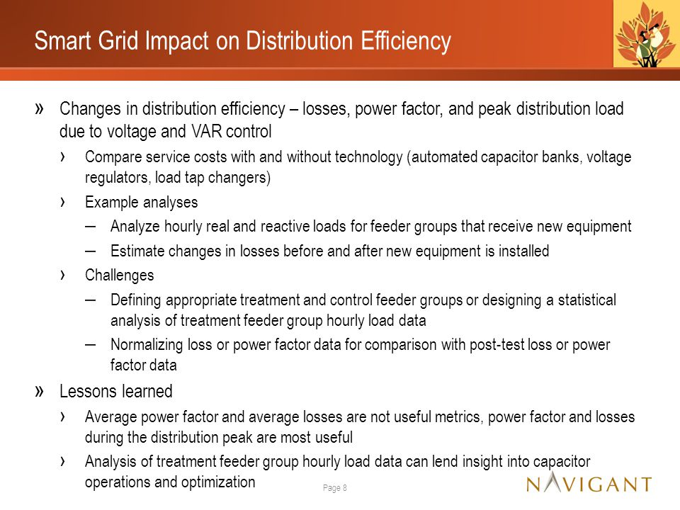 Smart Grid Impact on Distribution Efficiency » Changes in distribution efficiency – losses, power factor, and peak distribution load due to voltage and VAR control › Compare service costs with and without technology (automated capacitor banks, voltage regulators, load tap changers) › Example analyses ‒ Analyze hourly real and reactive loads for feeder groups that receive new equipment ‒ Estimate changes in losses before and after new equipment is installed › Challenges ‒ Defining appropriate treatment and control feeder groups or designing a statistical analysis of treatment feeder group hourly load data ‒ Normalizing loss or power factor data for comparison with post-test loss or power factor data » Lessons learned › Average power factor and average losses are not useful metrics, power factor and losses during the distribution peak are most useful › Analysis of treatment feeder group hourly load data can lend insight into capacitor operations and optimization Page 8
