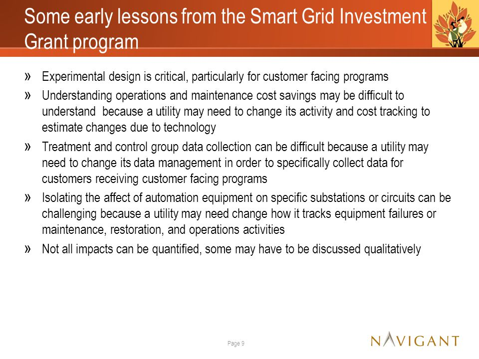 Some early lessons from the Smart Grid Investment Grant program » Experimental design is critical, particularly for customer facing programs » Understanding operations and maintenance cost savings may be difficult to understand because a utility may need to change its activity and cost tracking to estimate changes due to technology » Treatment and control group data collection can be difficult because a utility may need to change its data management in order to specifically collect data for customers receiving customer facing programs » Isolating the affect of automation equipment on specific substations or circuits can be challenging because a utility may need change how it tracks equipment failures or maintenance, restoration, and operations activities » Not all impacts can be quantified, some may have to be discussed qualitatively Page 9