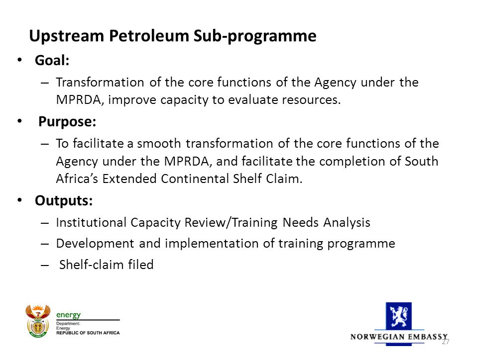 Upstream Petroleum Sub-programme Goal: – Transformation of the core functions of the Agency under the MPRDA, improve capacity to evaluate resources.