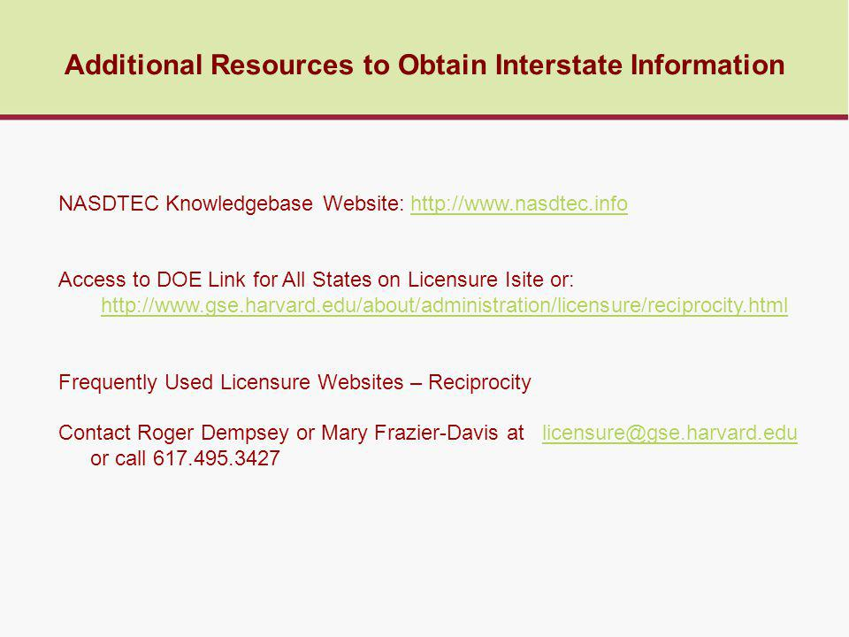 Additional Resources to Obtain Interstate Information NASDTEC Knowledgebase Website: http://www.nasdtec.infohttp://www.nasdtec.info Access to DOE Link for All States on Licensure Isite or: http://www.gse.harvard.edu/about/administration/licensure/reciprocity.html Frequently Used Licensure Websites – Reciprocity Contact Roger Dempsey or Mary Frazier-Davis at licensure@gse.harvard.edu or call 617.495.3427licensure@gse.harvard.edu