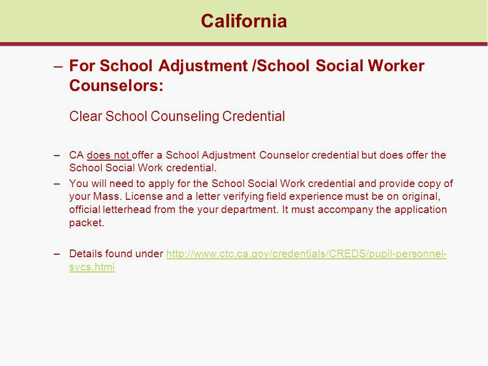California –For School Adjustment /School Social Worker Counselors: Clear School Counseling Credential –CA does not offer a School Adjustment Counselor credential but does offer the School Social Work credential.