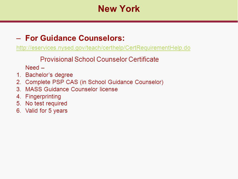 New York –For Guidance Counselors: http://eservices.nysed.gov/teach/certhelp/CertRequirementHelp.do Provisional School Counselor Certificate Need – 1.Bachelor's degree 2.Complete PSP CAS (in School Guidance Counselor) 3.MASS Guidance Counselor license 4.Fingerprinting 5.No test required 6.Valid for 5 years