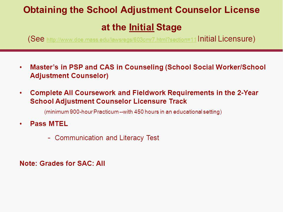 Obtaining the School Adjustment Counselor License at the Initial Stage (See http://www.doe.mass.edu/lawsregs/603cmr7.html section=11 Initial Licensure) http://www.doe.mass.edu/lawsregs/603cmr7.html section=11 Master's in PSP and CAS in Counseling (School Social Worker/School Adjustment Counselor) Complete All Coursework and Fieldwork Requirements in the 2-Year School Adjustment Counselor Licensure Track (minimum 900-hour Practicum --with 450 hours in an educational setting) Pass MTEL - Communication and Literacy Test Note: Grades for SAC: All