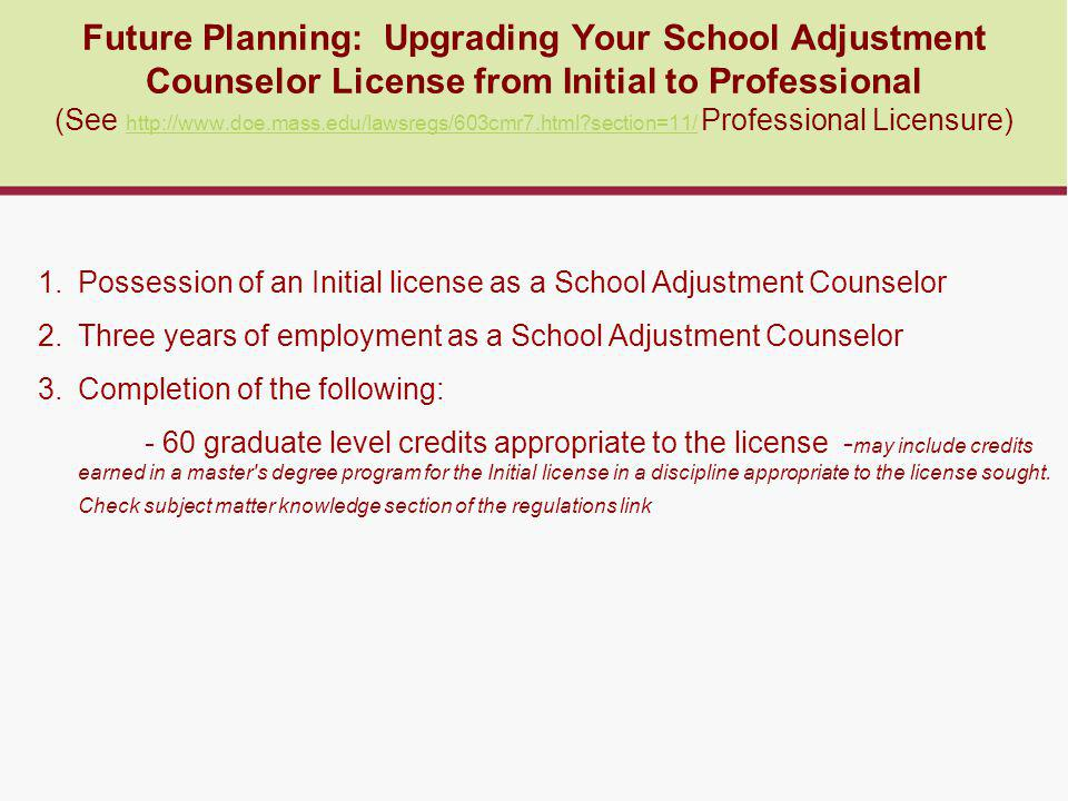 Future Planning: Upgrading Your School Adjustment Counselor License from Initial to Professional (See http://www.doe.mass.edu/lawsregs/603cmr7.html section=11/ Professional Licensure) http://www.doe.mass.edu/lawsregs/603cmr7.html section=11/ 1.Possession of an Initial license as a School Adjustment Counselor 2.Three years of employment as a School Adjustment Counselor 3.Completion of the following: - 60 graduate level credits appropriate to the license - may include credits earned in a master s degree program for the Initial license in a discipline appropriate to the license sought.