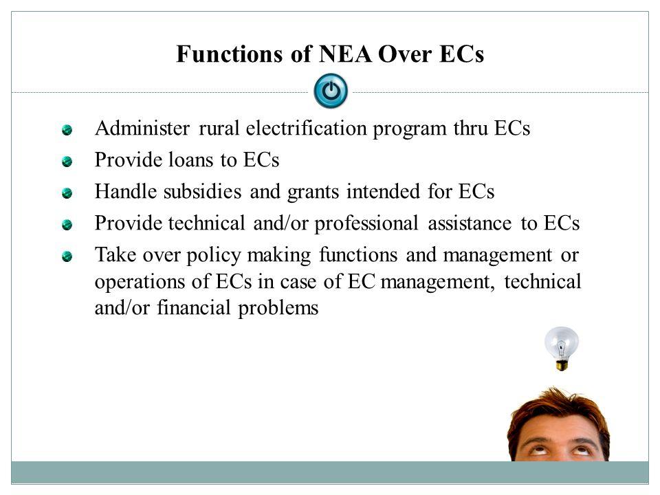 Functions of NEA Over ECs Administer rural electrification program thru ECs Provide loans to ECs Handle subsidies and grants intended for ECs Provide