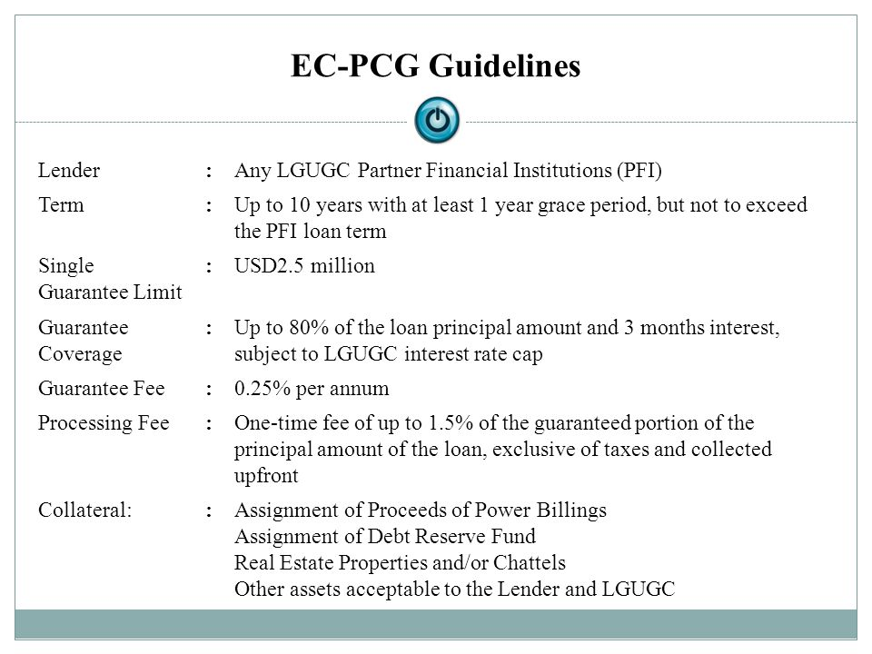 EC-PCG Guidelines Lender:Any LGUGC Partner Financial Institutions (PFI) Term:Up to 10 years with at least 1 year grace period, but not to exceed the P