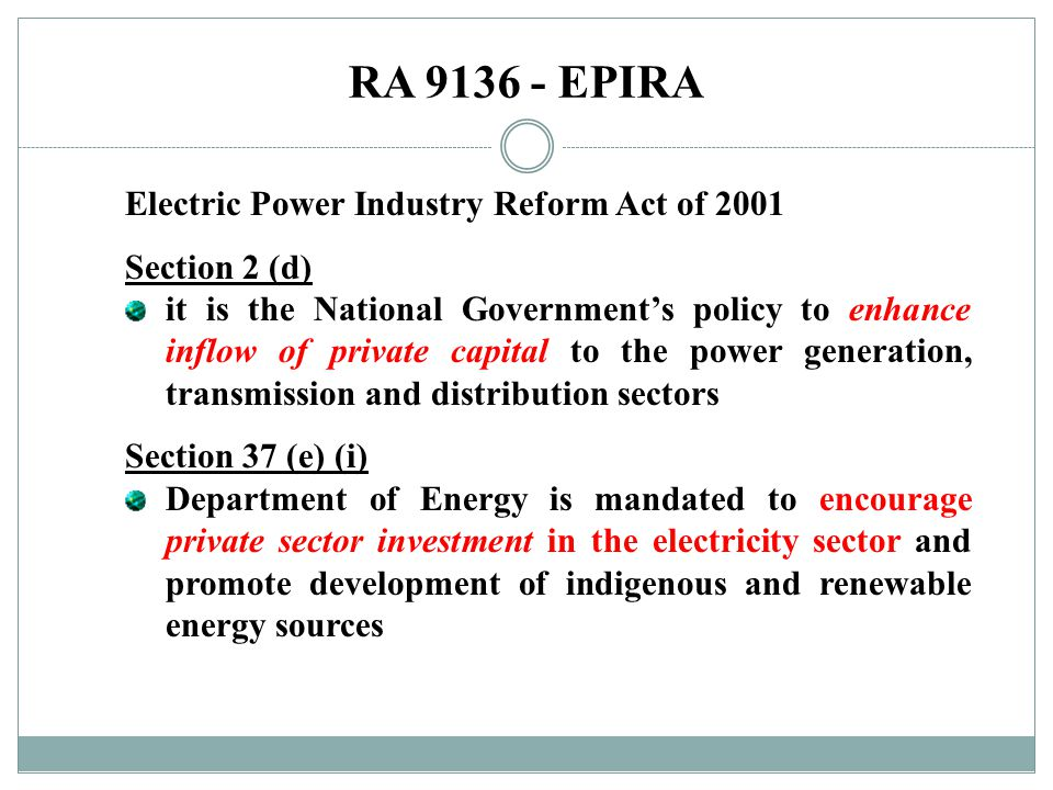 RA 9136 - EPIRA Electric Power Industry Reform Act of 2001 Section 2 (d) it is the National Government's policy to enhance inflow of private capital t
